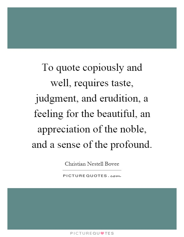 To quote copiously and well, requires taste, judgment, and erudition, a feeling for the beautiful, an appreciation of the noble, and a sense of the profound Picture Quote #1