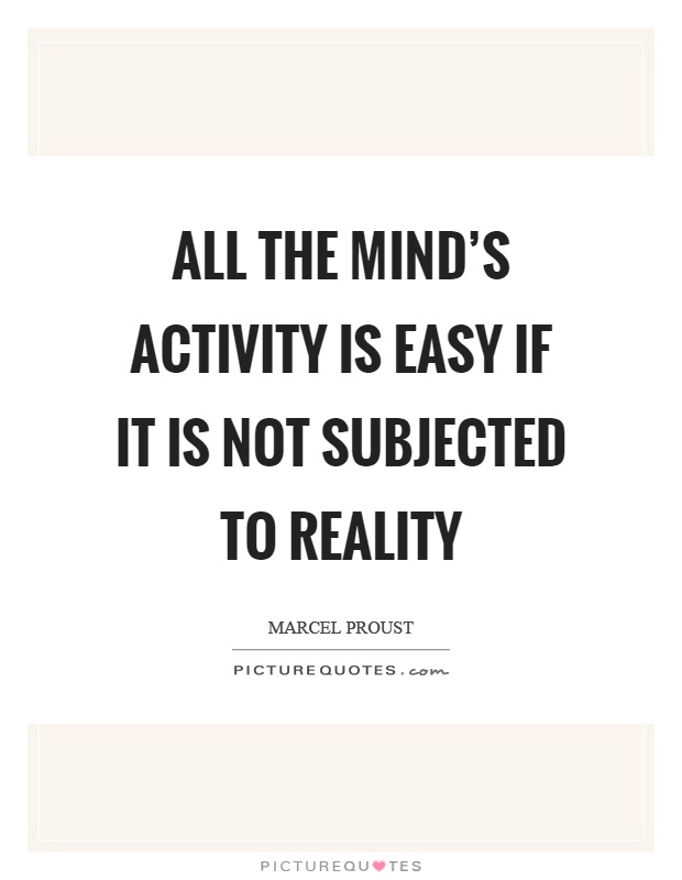 All the mind's activity is easy if it is not subjected to reality Picture Quote #1