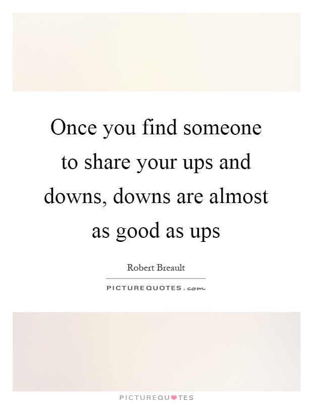 Once you find someone to share your ups and downs, downs are almost as good as ups Picture Quote #1