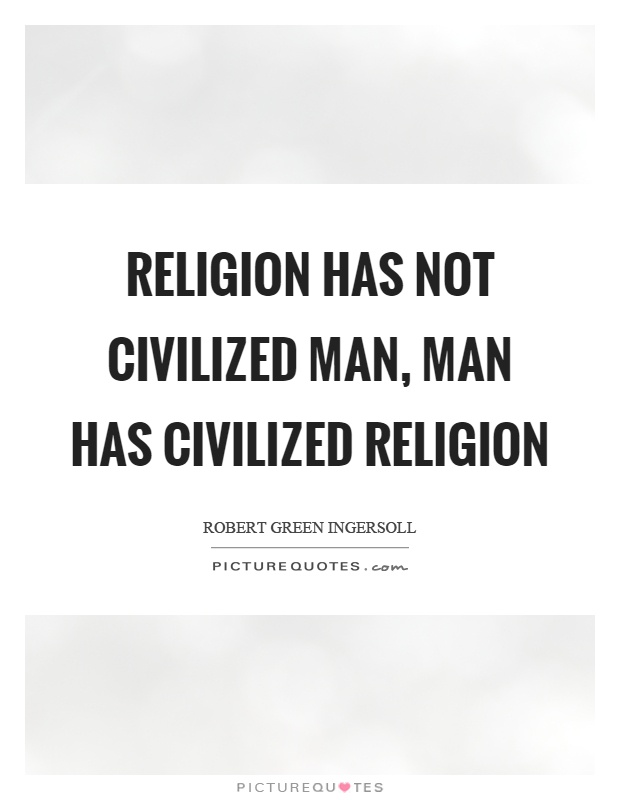 Religion has not civilized man, man has civilized religion Picture Quote #1