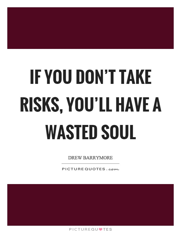 If you don't take risks, you'll have a wasted soul Picture Quote #1