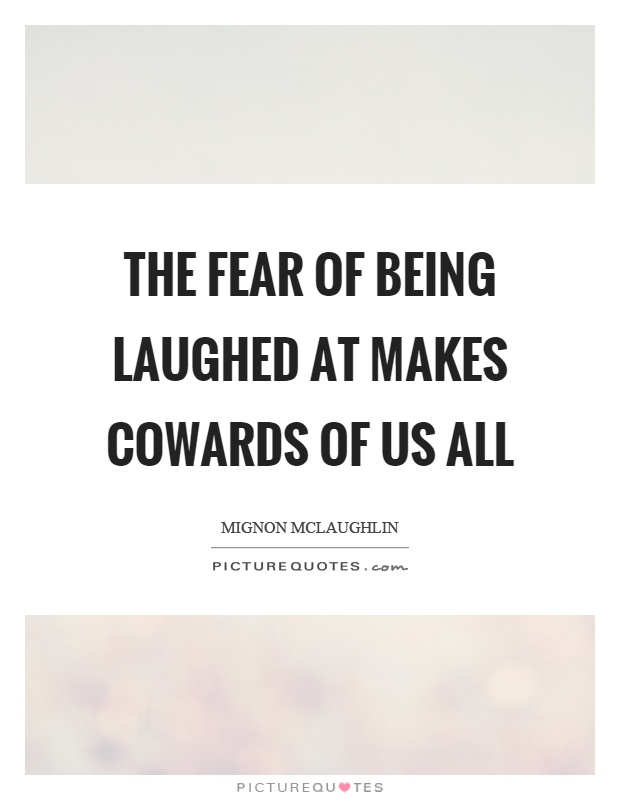 The fear of being laughed at makes cowards of us all Picture Quote #1