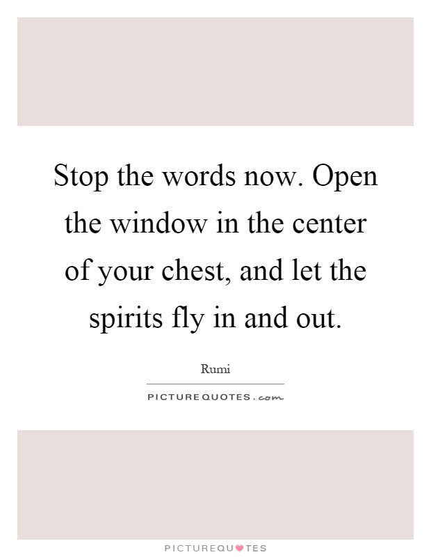 Stop the words now. Open the window in the center of your chest, and let the spirits fly in and out Picture Quote #1