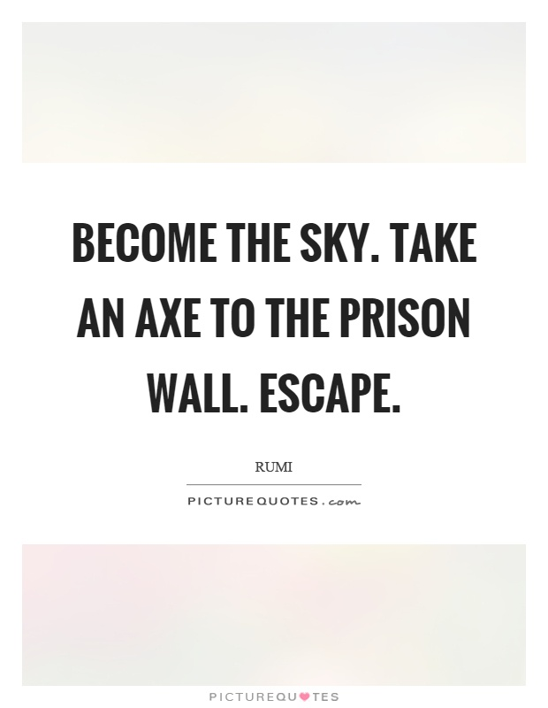 Become the sky. Take an axe to the prison wall. Escape Picture Quote #1