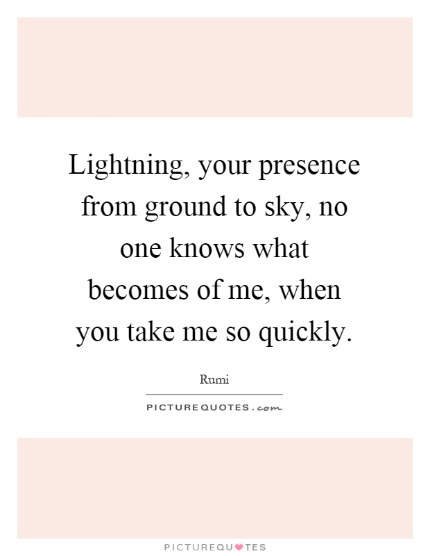 Lightning, your presence from ground to sky, no one knows what becomes of me, when you take me so quickly Picture Quote #1