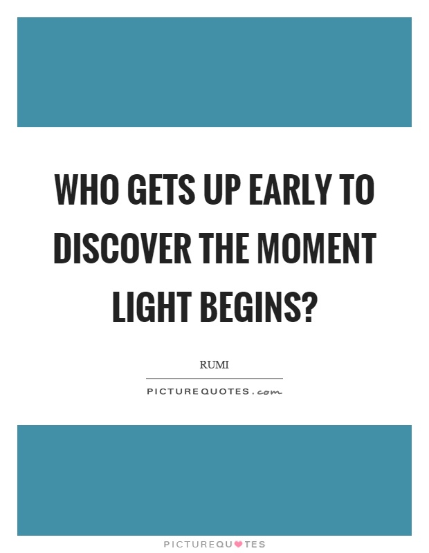 Who gets up early to discover the moment light begins? Picture Quote #1