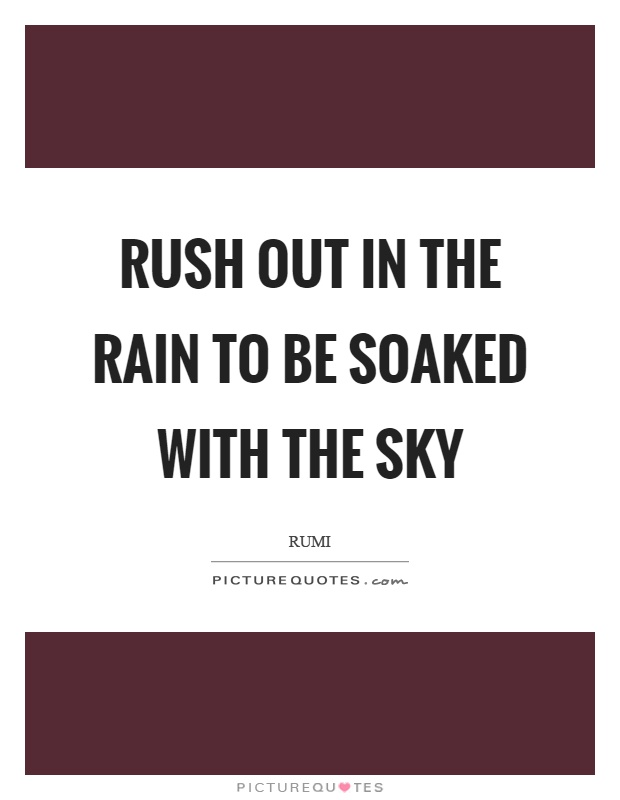 Rush Out In The Rain To Be Soaked With The Sky Picture Quotes