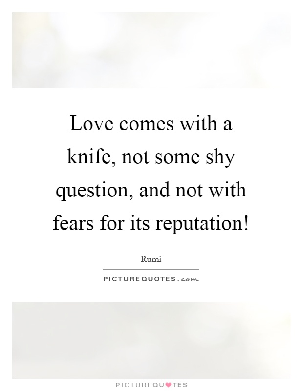 Love comes with a knife, not some shy question, and not with fears for its reputation! Picture Quote #1
