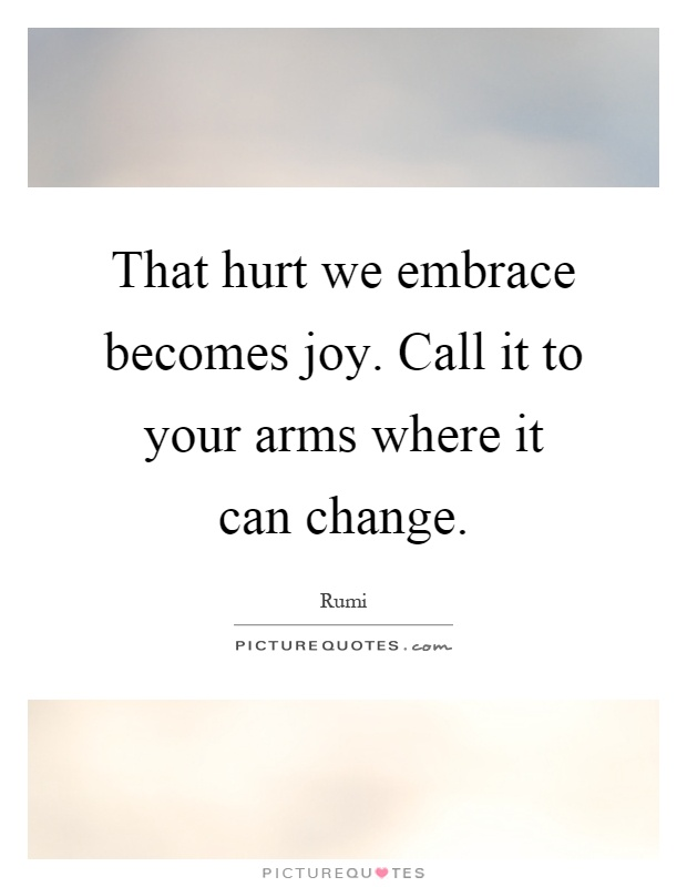 That hurt we embrace becomes joy. Call it to your arms where it can change Picture Quote #1