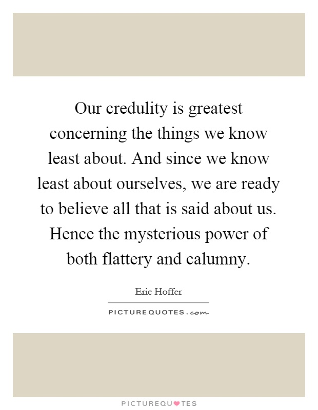 Our credulity is greatest concerning the things we know least about. And since we know least about ourselves, we are ready to believe all that is said about us. Hence the mysterious power of both flattery and calumny Picture Quote #1
