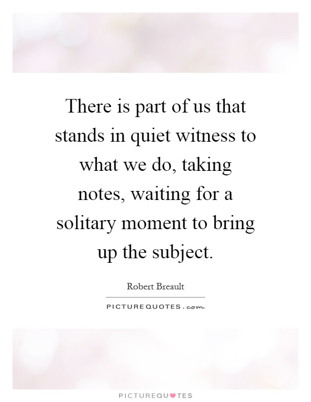 There is part of us that stands in quiet witness to what we do, taking notes, waiting for a solitary moment to bring up the subject Picture Quote #1