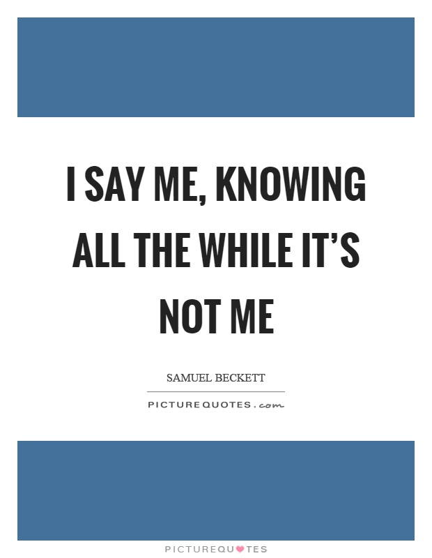 I say me, knowing all the while it's not me Picture Quote #1