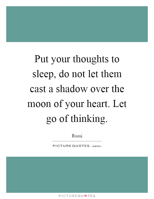 Put your thoughts to sleep, do not let them cast a shadow over the moon of your heart. Let go of thinking Picture Quote #1