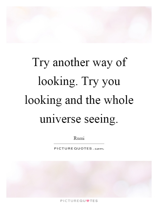 Try another way of looking. Try you looking and the whole universe seeing Picture Quote #1