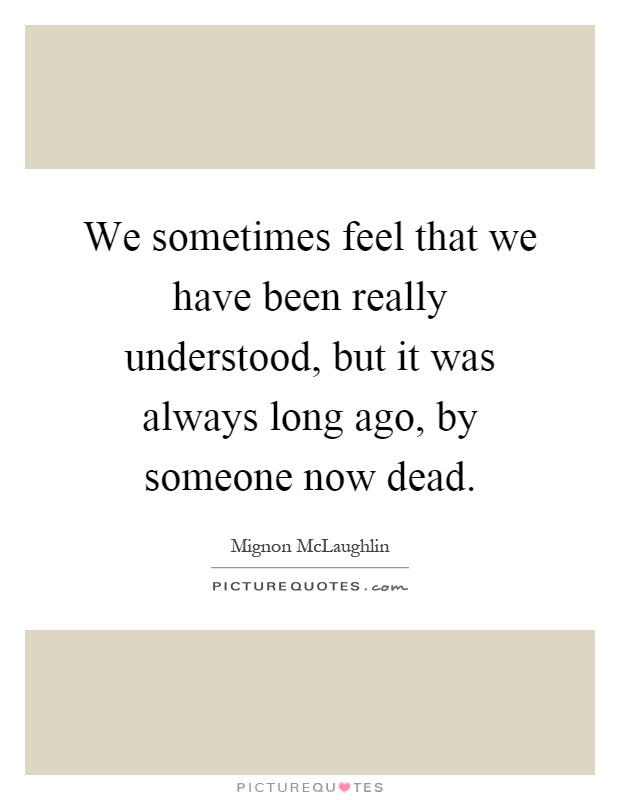 We sometimes feel that we have been really understood, but it was always long ago, by someone now dead Picture Quote #1
