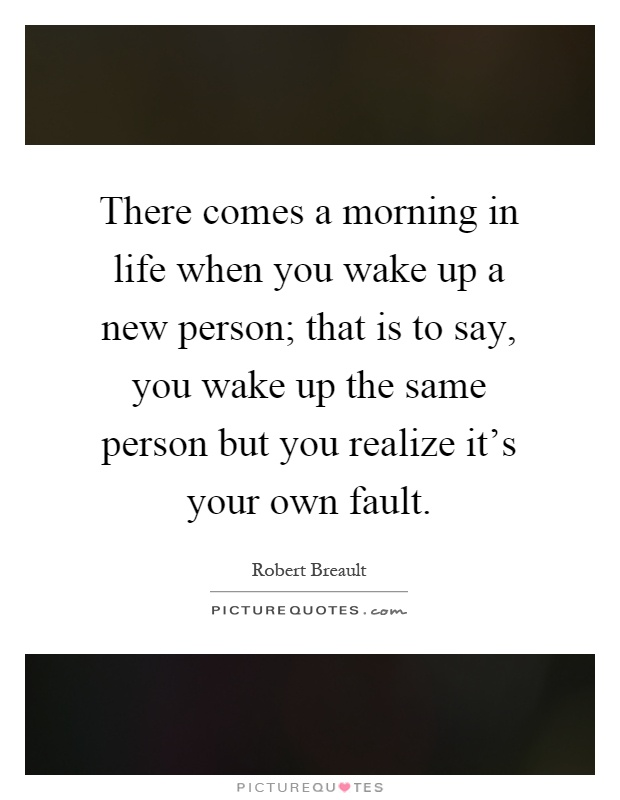 There comes a morning in life when you wake up a new person; that is to say, you wake up the same person but you realize it's your own fault Picture Quote #1