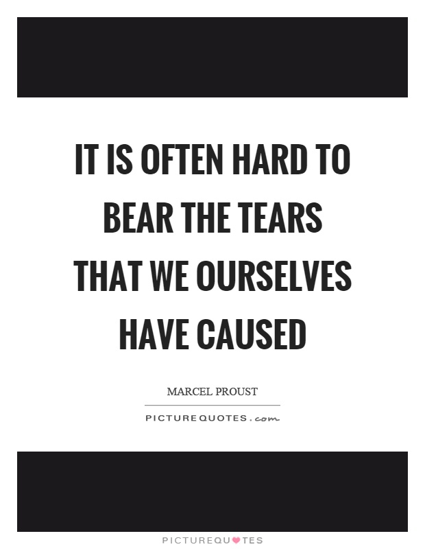 It is often hard to bear the tears that we ourselves have caused Picture Quote #1