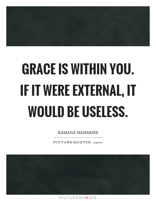 Grace is within you. If it were external, it would be useless Picture Quote #1