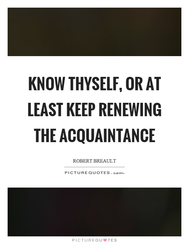 Know thyself, or at least keep renewing the acquaintance Picture Quote #1