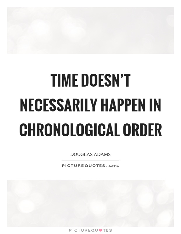 Time doesn't necessarily happen in chronological order Picture Quote #1