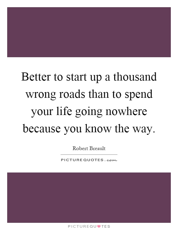 Better to start up a thousand wrong roads than to spend your life going nowhere because you know the way Picture Quote #1