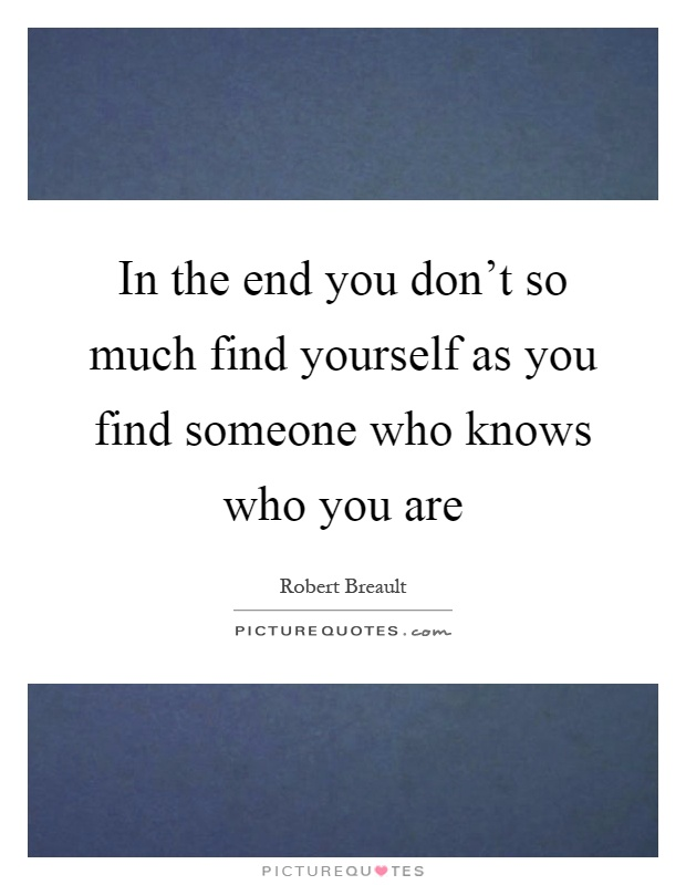 In the end you don't so much find yourself as you find someone who knows who you are Picture Quote #1
