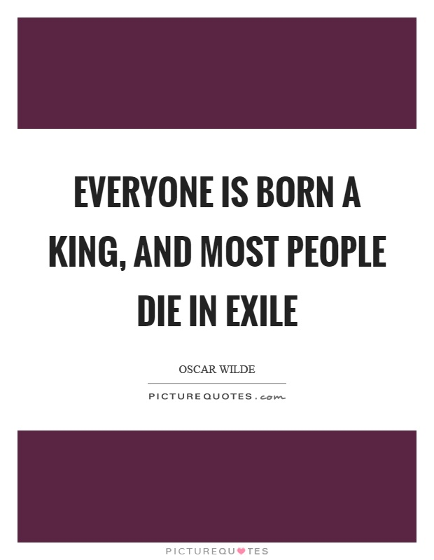 Everyone is born a king, and most people die in exile Picture Quote #1