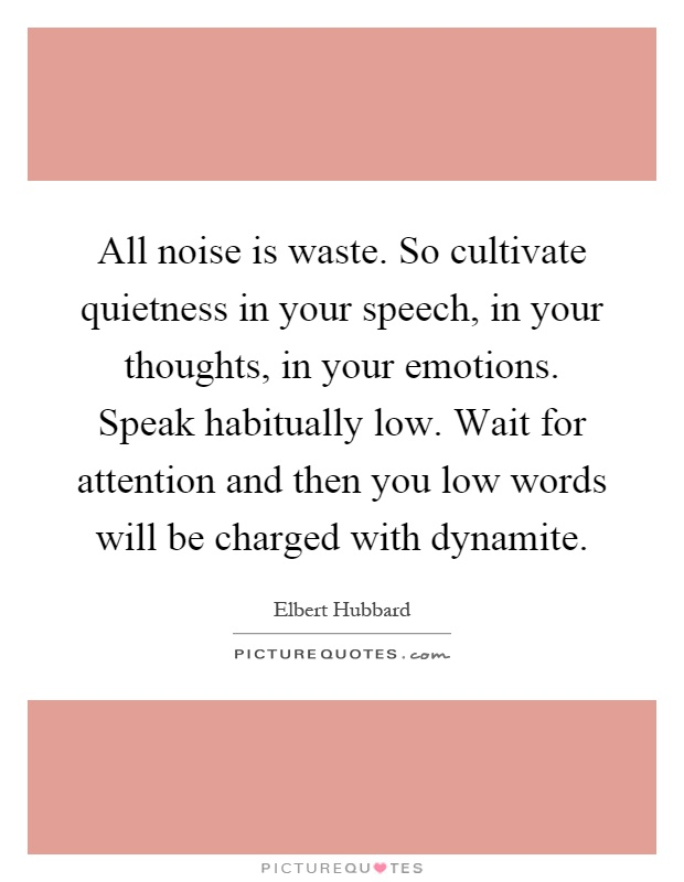 All noise is waste. So cultivate quietness in your speech, in your thoughts, in your emotions. Speak habitually low. Wait for attention and then you low words will be charged with dynamite Picture Quote #1