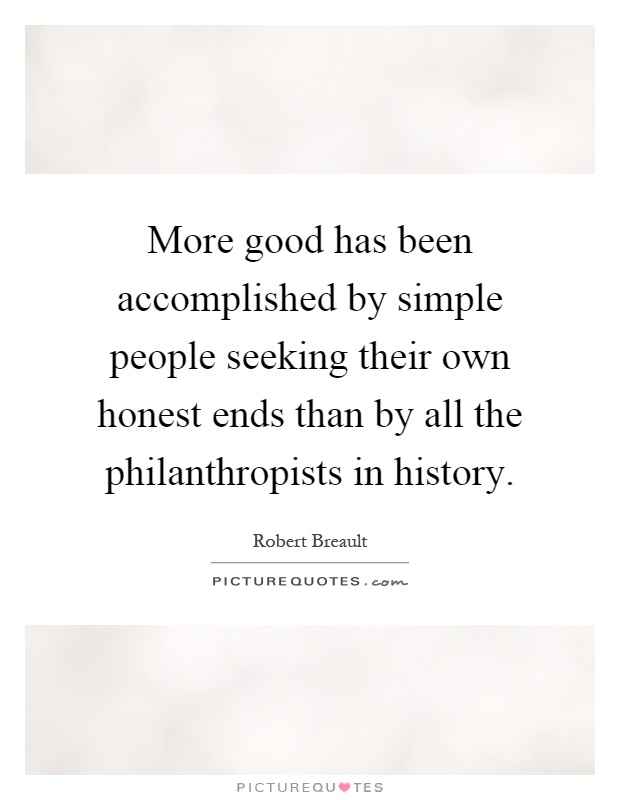 More good has been accomplished by simple people seeking their own honest ends than by all the philanthropists in history Picture Quote #1