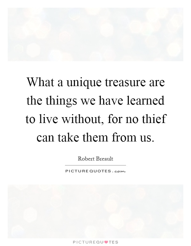 What a unique treasure are the things we have learned to live without, for no thief can take them from us Picture Quote #1