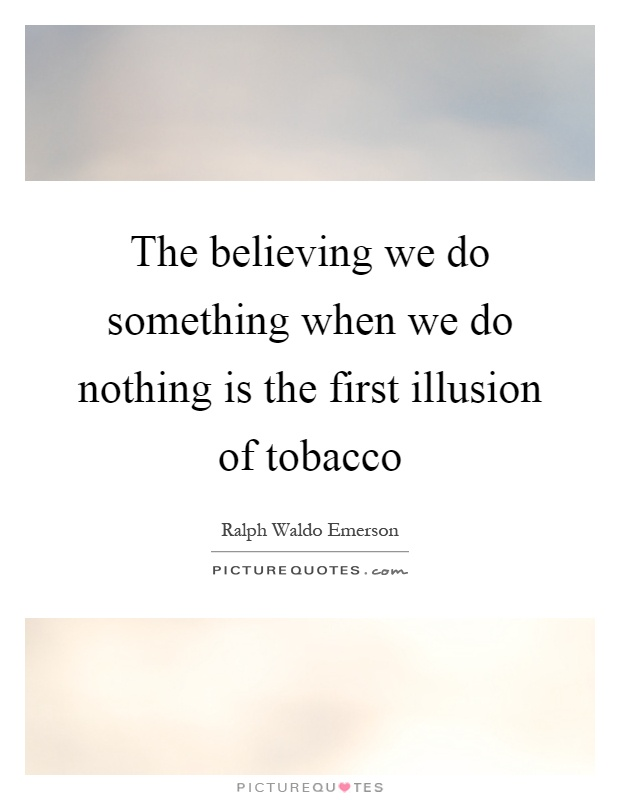 The believing we do something when we do nothing is the first illusion of tobacco Picture Quote #1