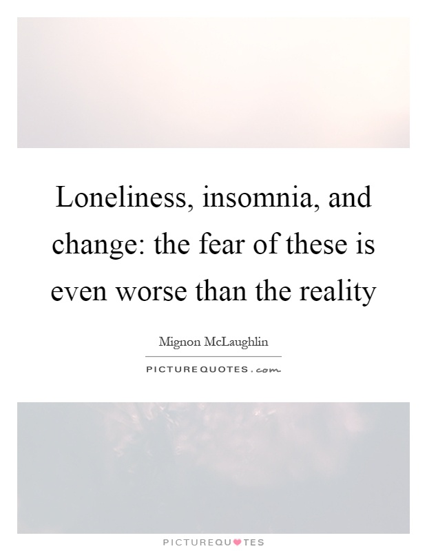 Loneliness, insomnia, and change: the fear of these is even worse than the reality Picture Quote #1