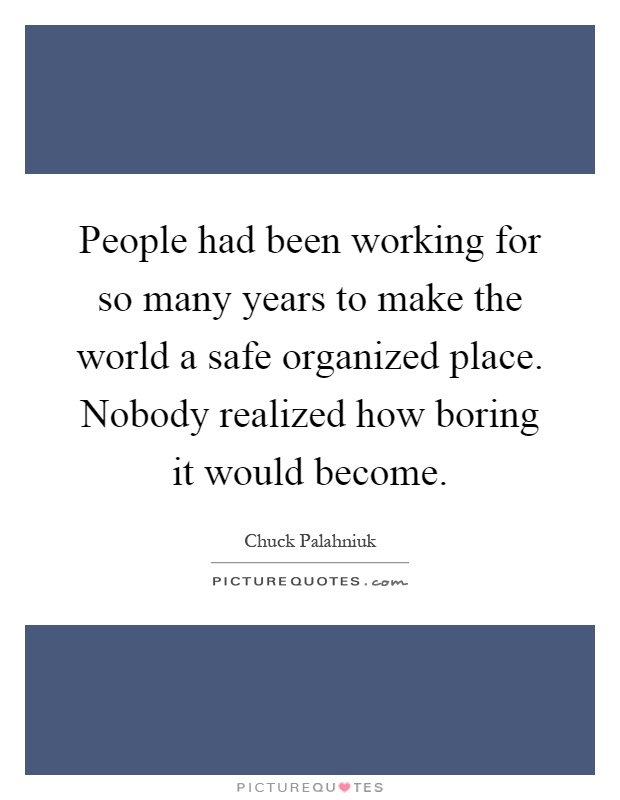 People had been working for so many years to make the world a safe organized place. Nobody realized how boring it would become Picture Quote #1