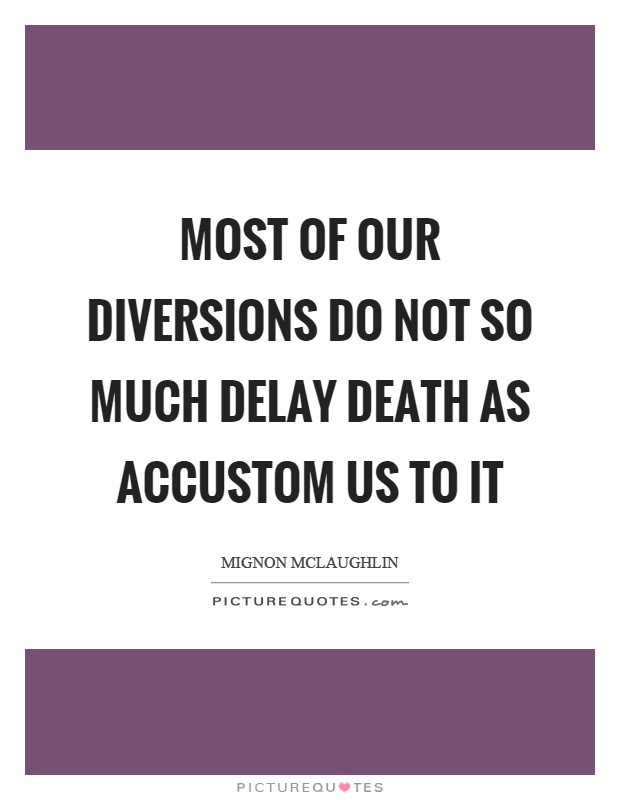 Most of our diversions do not so much delay death as accustom us to it Picture Quote #1