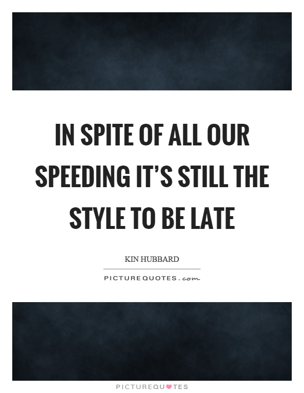 In spite of all our speeding it's still the style to be late Picture Quote #1