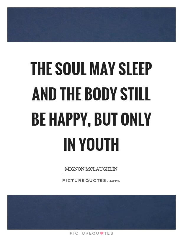 The soul may sleep and the body still be happy, but only in youth Picture Quote #1