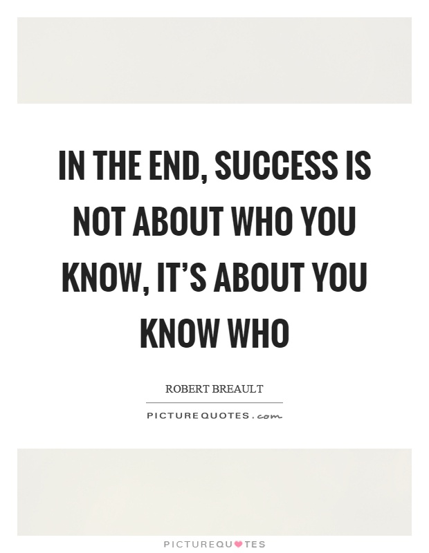In the end, success is not about who you know, it's about you know who Picture Quote #1