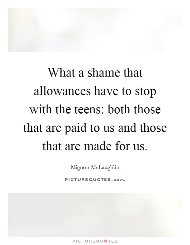 What a shame that allowances have to stop with the teens: both those that are paid to us and those that are made for us Picture Quote #1