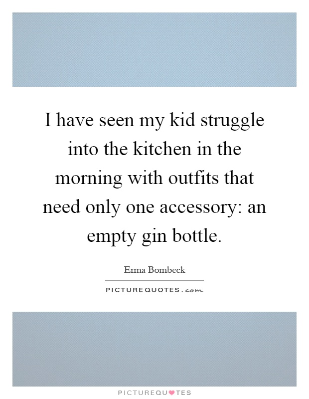 I have seen my kid struggle into the kitchen in the morning with outfits that need only one accessory: an empty gin bottle Picture Quote #1