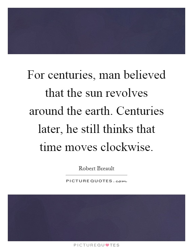 For centuries, man believed that the sun revolves around the earth. Centuries later, he still thinks that time moves clockwise Picture Quote #1