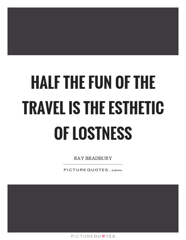 Half the fun of the travel is the esthetic of lostness Picture Quote #1