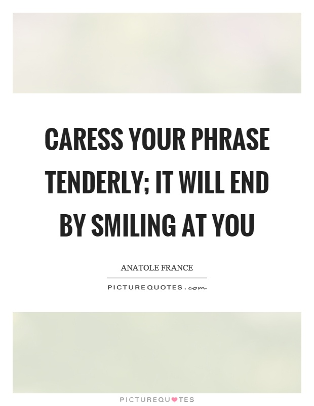 Caress your phrase tenderly; it will end by smiling at you Picture Quote #1