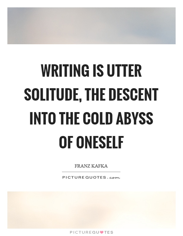 Writing is utter solitude, the descent into the cold abyss of oneself Picture Quote #1