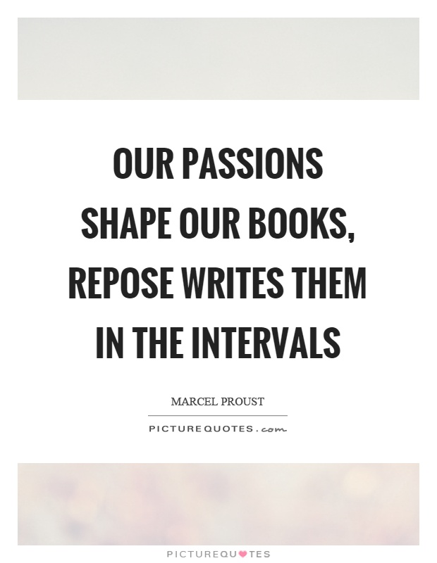 Our passions shape our books, repose writes them in the intervals Picture Quote #1