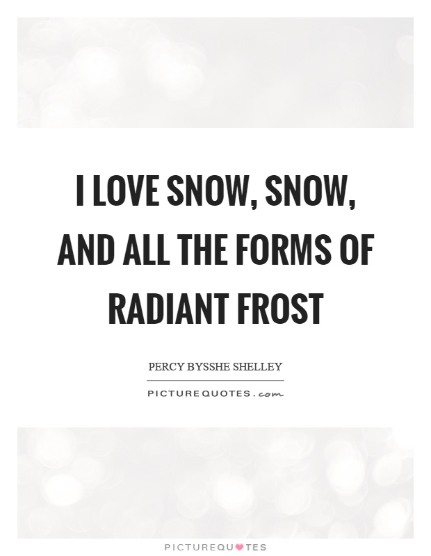 I love snow, snow, and all the forms of radiant frost Picture Quote #1