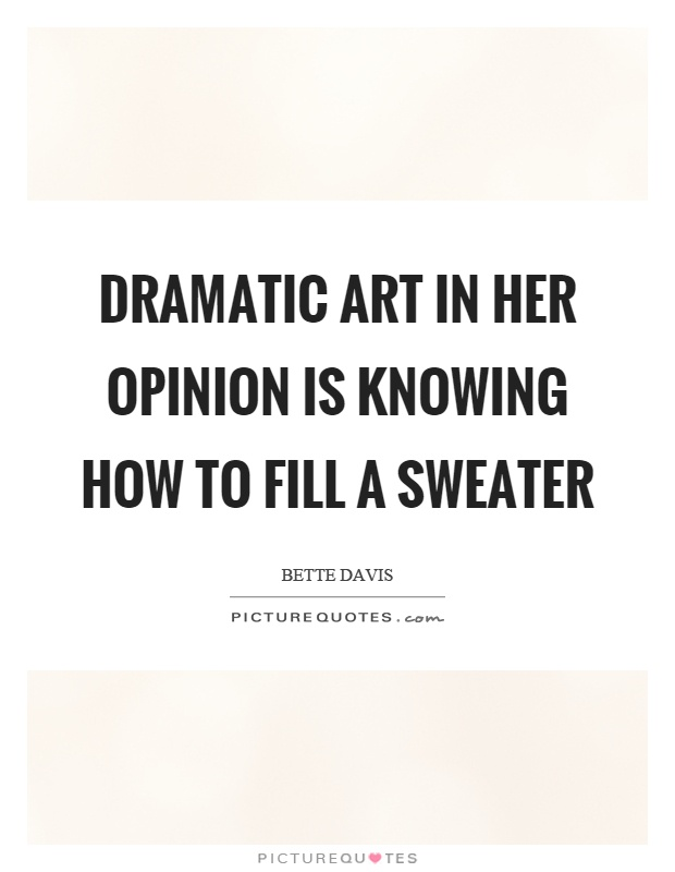 Dramatic art in her opinion is knowing how to fill a sweater Picture Quote #1