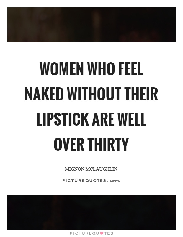 Women who feel naked without their lipstick are well over thirty Picture Quote #1