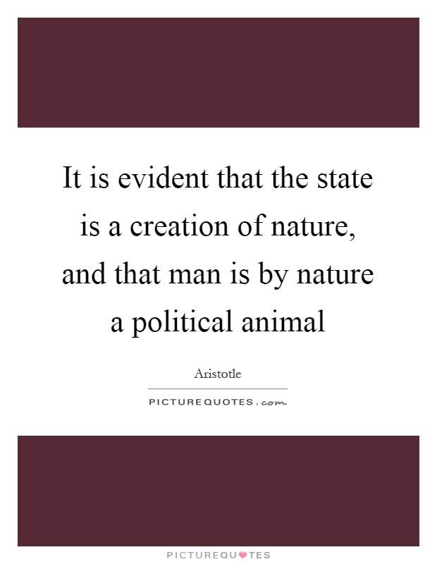 It is evident that the state is a creation of nature, and that man is by nature a political animal Picture Quote #1