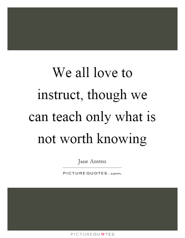 We all love to instruct, though we can teach only what is not worth knowing Picture Quote #1