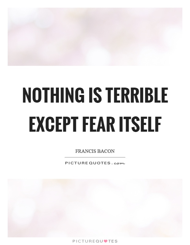 Nothing is terrible except fear itself Picture Quote #1